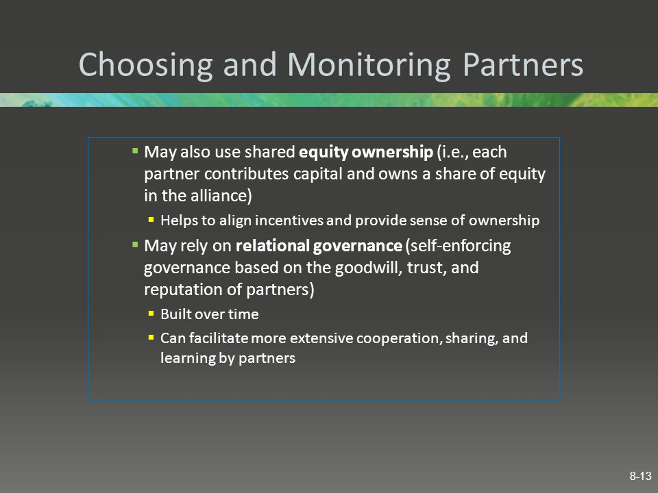 Choosing and Monitoring Partners  May also use shared equity ownership (i.e., each partner contributes capital and owns a share of equity in the alli