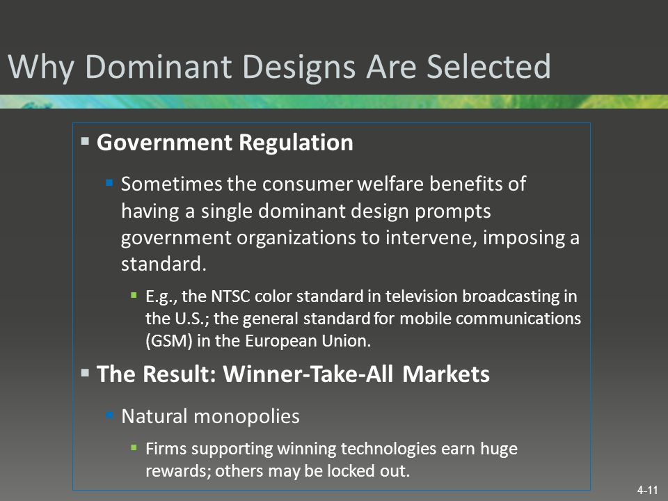 Why Dominant Designs Are Selected  Government Regulation  Sometimes the consumer welfare benefits of having a single dominant design prompts governm
