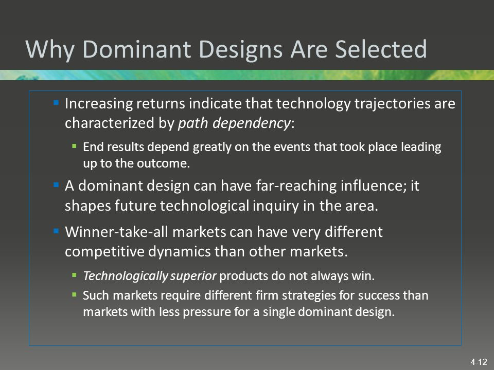 Why Dominant Designs Are Selected  Increasing returns indicate that technology trajectories are characterized by path dependency:  End results depen