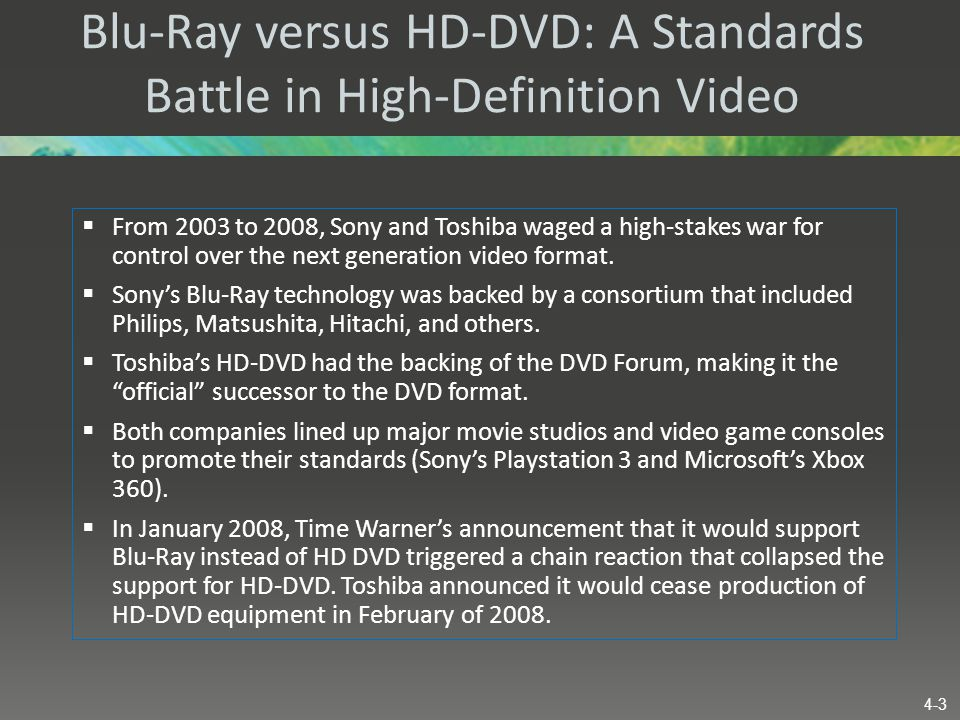 Blu-Ray versus HD-DVD: A Standards Battle in High-Definition Video  From 2003 to 2008, Sony and Toshiba waged a high-stakes war for control over the