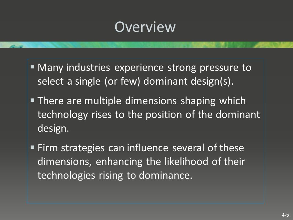 Overview  Many industries experience strong pressure to select a single (or few) dominant design(s).  There are multiple dimensions shaping which te