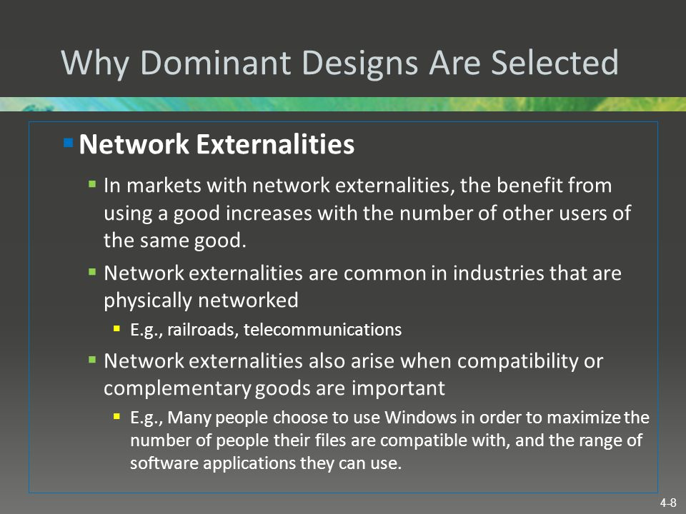 Why Dominant Designs Are Selected  Network Externalities  In markets with network externalities, the benefit from using a good increases with the nu