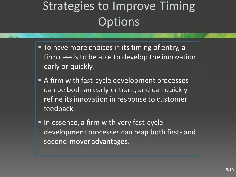 Strategies to Improve Timing Options  To have more choices in its timing of entry, a firm needs to be able to develop the innovation early or quickly