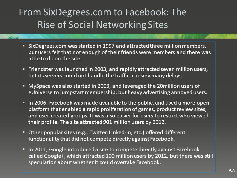 From SixDegrees.com to Facebook: The Rise of Social Networking Sites  SixDegrees.com was started in 1997 and attracted three million members, but use