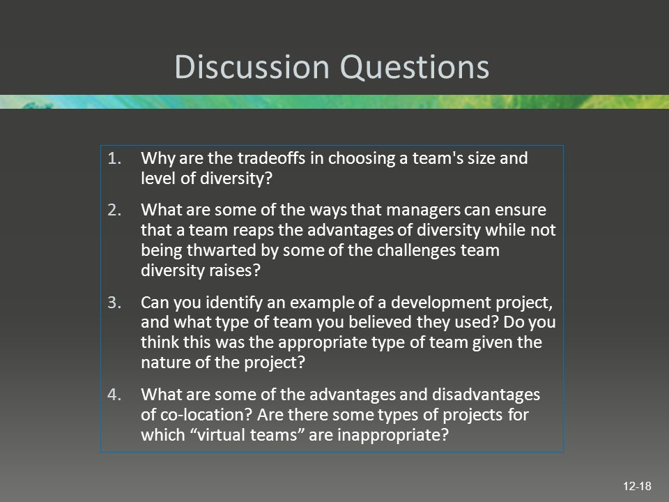 Discussion Questions 1.Why are the tradeoffs in choosing a team's size and level of diversity? 2.What are some of the ways that managers can ensure th
