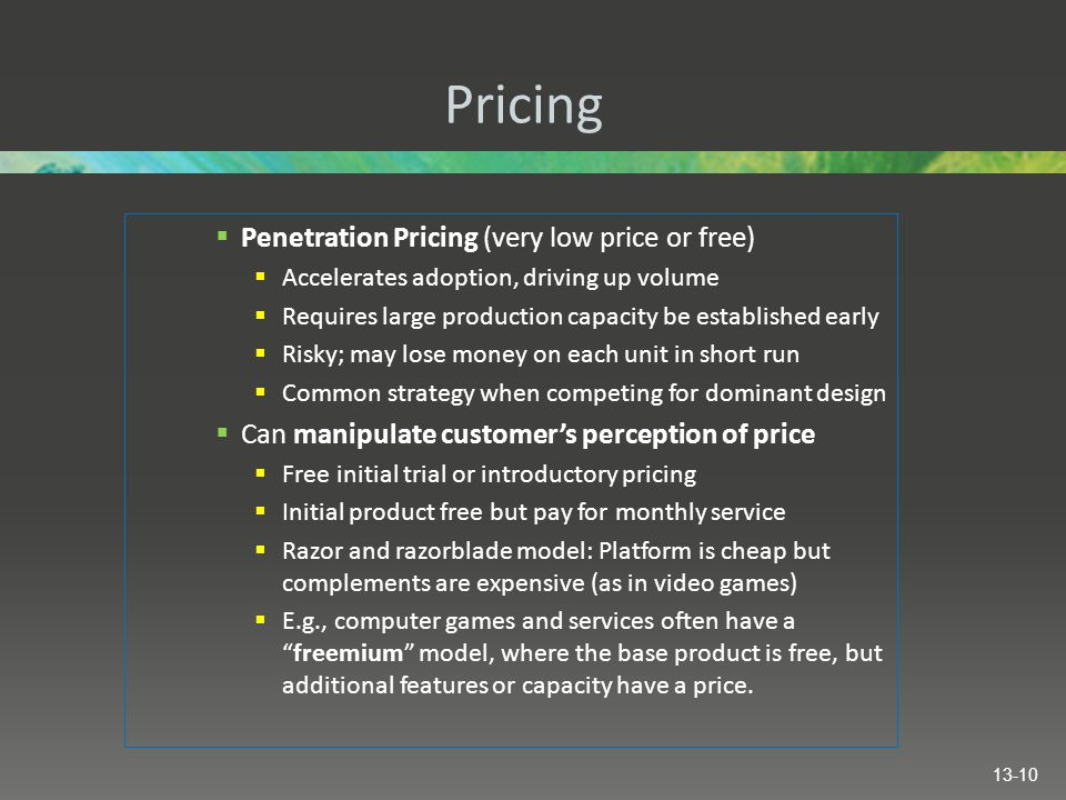 Pricing  Penetration Pricing (very low price or free)  Accelerates adoption, driving up volume  Requires large production capacity be established early  Risky; may lose money on each unit in short run  Common strategy when competing for dominant design  Can manipulate customer's perception of price  Free initial trial or introductory pricing  Initial product free but pay for monthly service  Razor and razorblade model: Platform is cheap but complements are expensive (as in video games)  E.g., computer games and services often have a freemium model, where the base product is free, but additional features or capacity have a price.