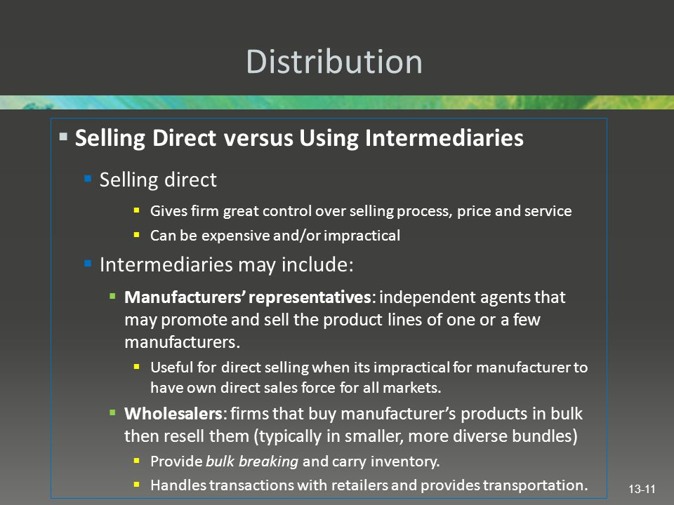Distribution  Selling Direct versus Using Intermediaries  Selling direct  Gives firm great control over selling process, price and service  Can be expensive and/or impractical  Intermediaries may include:  Manufacturers' representatives: independent agents that may promote and sell the product lines of one or a few manufacturers.