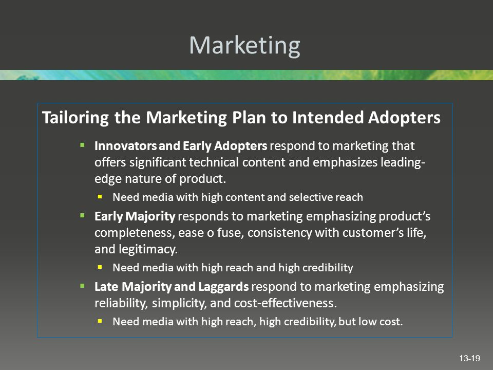 Marketing Tailoring the Marketing Plan to Intended Adopters  Innovators and Early Adopters respond to marketing that offers significant technical content and emphasizes leading- edge nature of product.