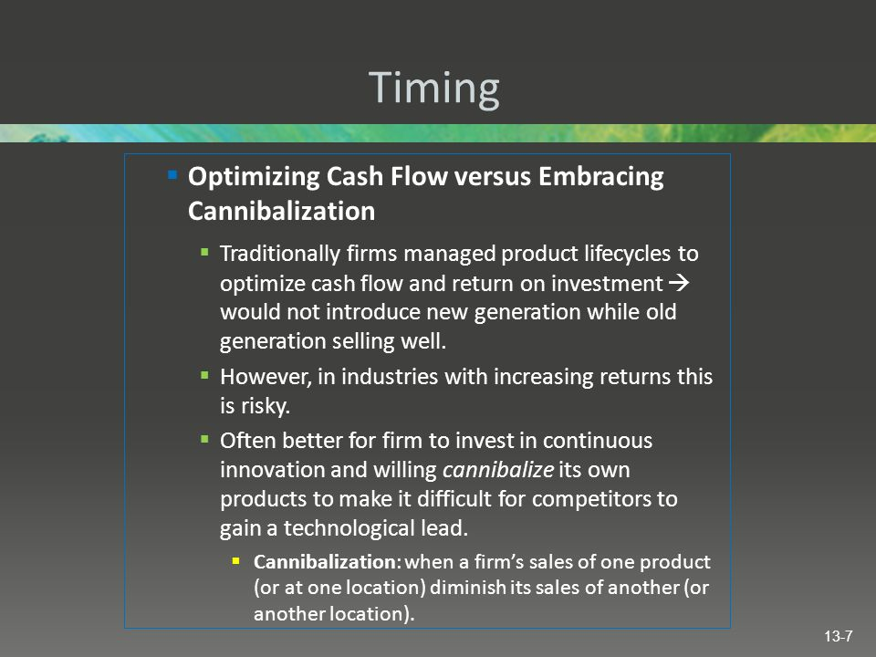 Timing  Optimizing Cash Flow versus Embracing Cannibalization  Traditionally firms managed product lifecycles to optimize cash flow and return on investment  would not introduce new generation while old generation selling well.