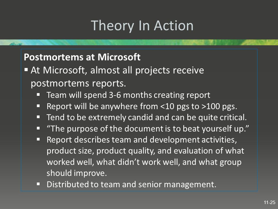 Theory In Action Postmortems at Microsoft  At Microsoft, almost all projects receive postmortems reports.  Team will spend 3-6 months creating repor