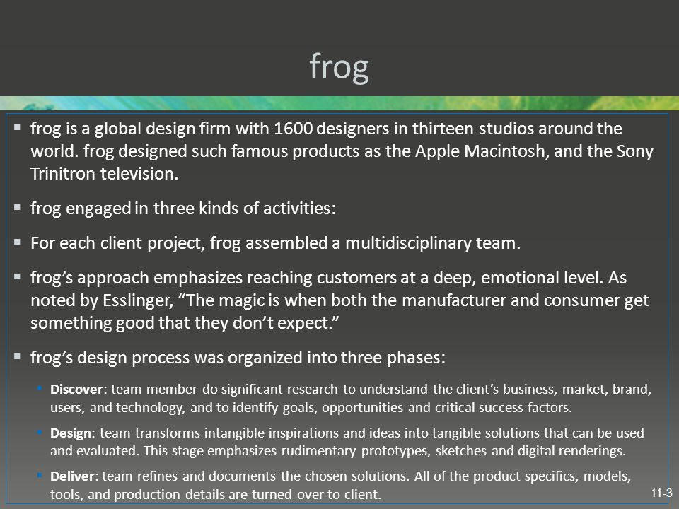 frog  frog is a global design firm with 1600 designers in thirteen studios around the world. frog designed such famous products as the Apple Macintos
