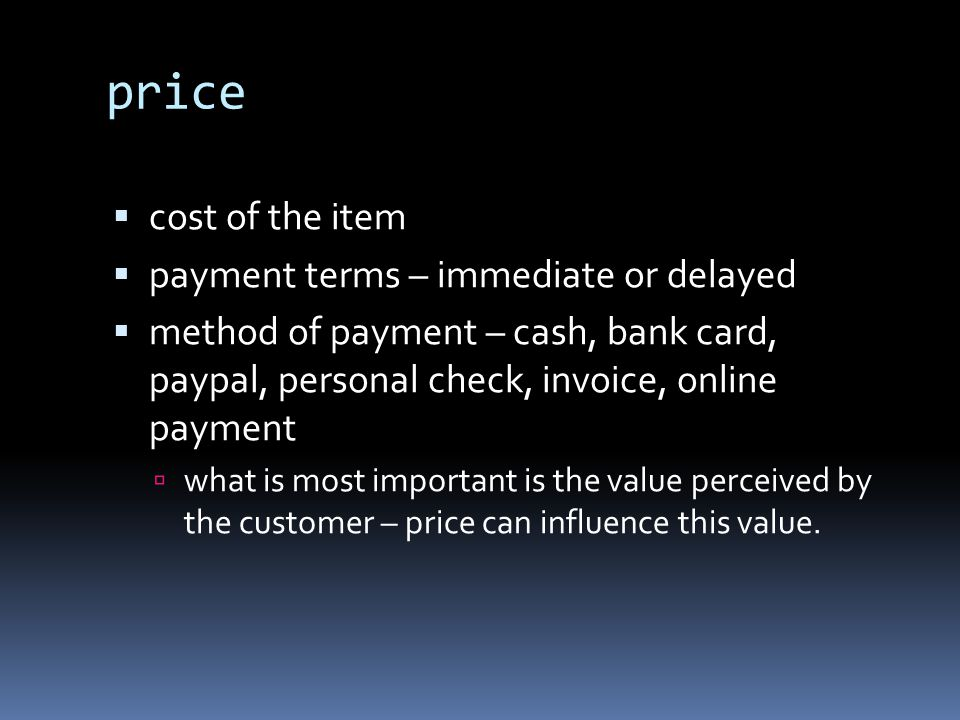 price  cost of the item  payment terms – immediate or delayed  method of payment – cash, bank card, paypal, personal check, invoice, online payment  what is most important is the value perceived by the customer – price can influence this value.