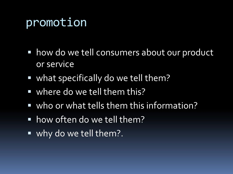 promotion  how do we tell consumers about our product or service  what specifically do we tell them.