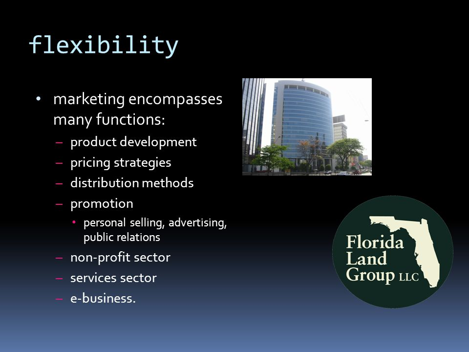 flexibility marketing encompasses many functions: – product development – pricing strategies – distribution methods – promotion personal selling, advertising, public relations – non-profit sector – services sector – e-business.