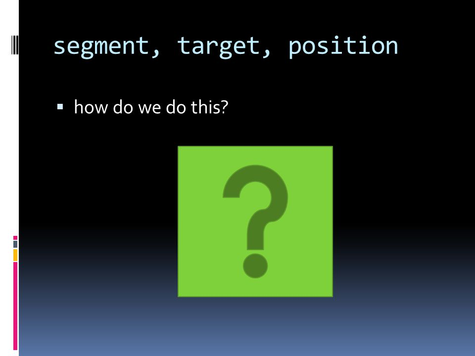 segment, target, position  how do we do this?