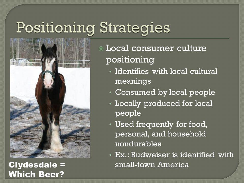  Local consumer culture positioning Identifies with local cultural meanings Consumed by local people Locally produced for local people Used frequently for food, personal, and household nondurables Ex.: Budweiser is identified with small-town America Clydesdale = Which Beer?