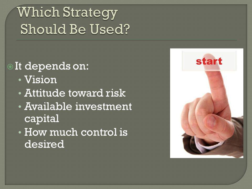  It depends on: Vision Attitude toward risk Available investment capital How much control is desired