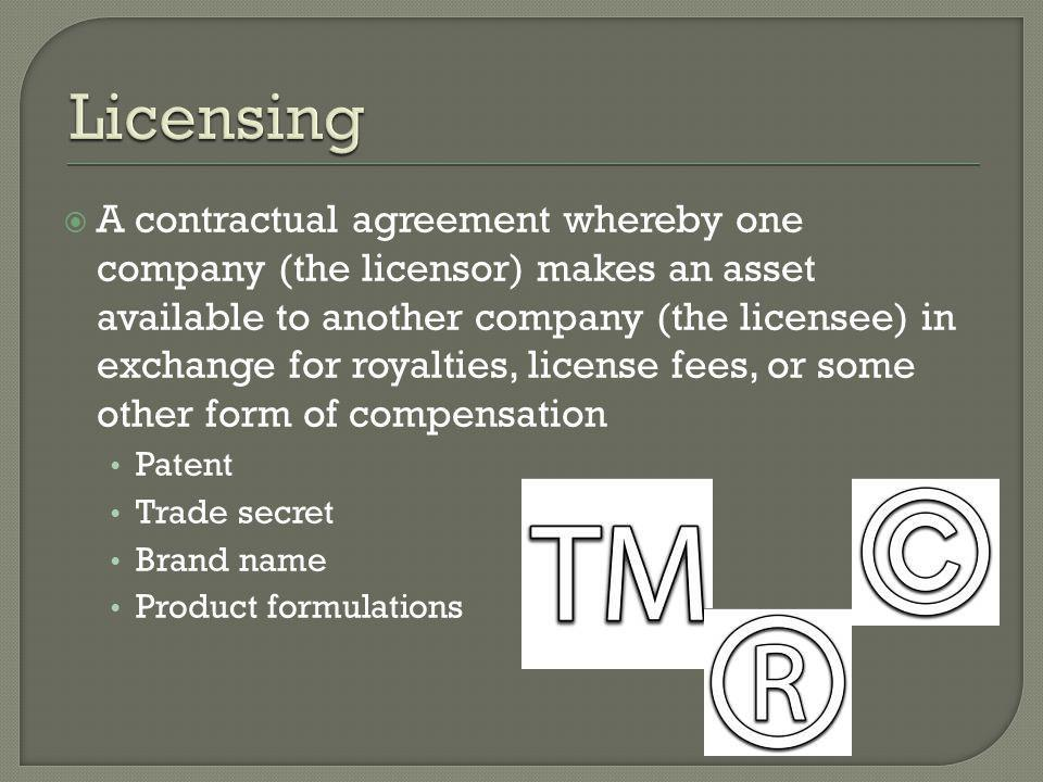  A contractual agreement whereby one company (the licensor) makes an asset available to another company (the licensee) in exchange for royalties, license fees, or some other form of compensation Patent Trade secret Brand name Product formulations