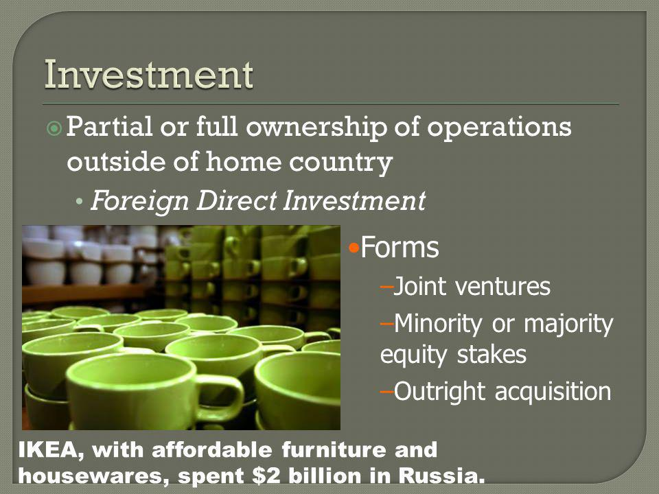  Partial or full ownership of operations outside of home country Foreign Direct Investment Forms –Joint ventures –Minority or majority equity stakes –Outright acquisition IKEA, with affordable furniture and housewares, spent $2 billion in Russia.