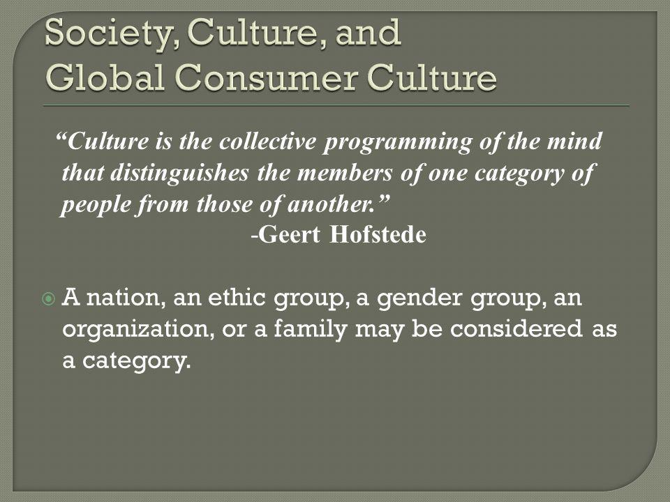 Culture is the collective programming of the mind that distinguishes the members of one category of people from those of another. -Geert Hofstede  A nation, an ethic group, a gender group, an organization, or a family may be considered as a category.