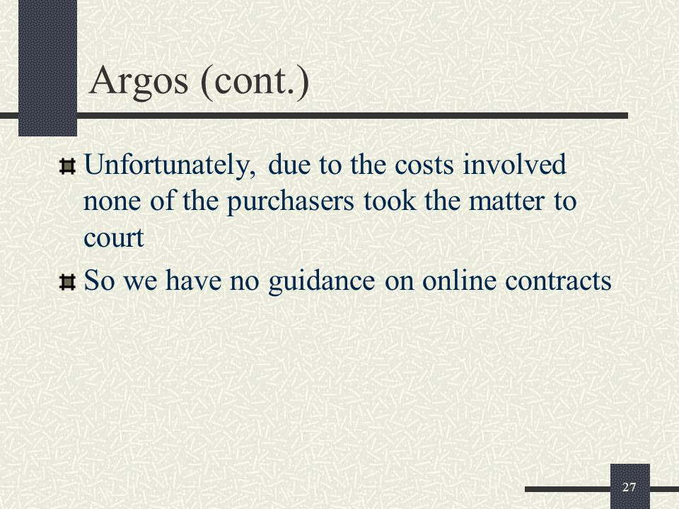 27 Argos (cont.) Unfortunately, due to the costs involved none of the purchasers took the matter to court So we have no guidance on online contracts
