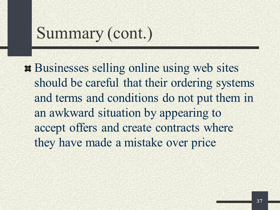 37 Summary (cont.) Businesses selling online using web sites should be careful that their ordering systems and terms and conditions do not put them in an awkward situation by appearing to accept offers and create contracts where they have made a mistake over price