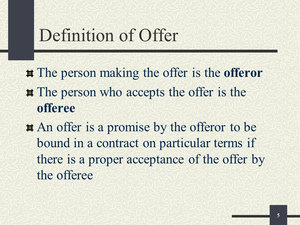 5 Definition of Offer The person making the offer is the offeror The person who accepts the offer is the offeree An offer is a promise by the offeror to be bound in a contract on particular terms if there is a proper acceptance of the offer by the offeree