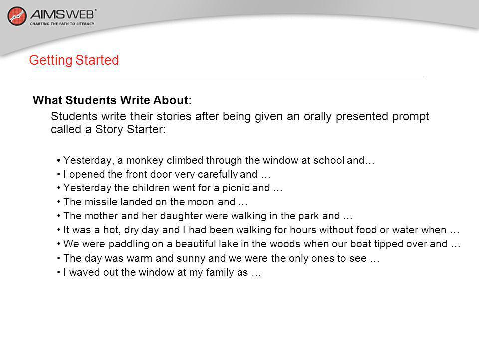 What Students Write About: Students write their stories after being given an orally presented prompt called a Story Starter: Yesterday, a monkey climbed through the window at school and… I opened the front door very carefully and … Yesterday the children went for a picnic and … The missile landed on the moon and … The mother and her daughter were walking in the park and … It was a hot, dry day and I had been walking for hours without food or water when … We were paddling on a beautiful lake in the woods when our boat tipped over and … The day was warm and sunny and we were the only ones to see … I waved out the window at my family as … Getting Started