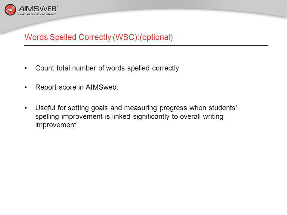 Words Spelled Correctly (WSC):(optional) Count total number of words spelled correctly Report score in AIMSweb.