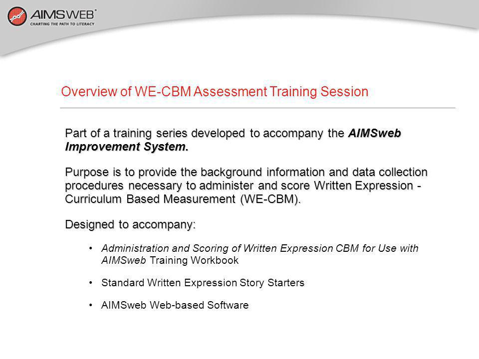 Overview of WE-CBM Assessment Training Session Part of a training series developed to accompany the AIMSweb Improvement System. Purpose is to provide