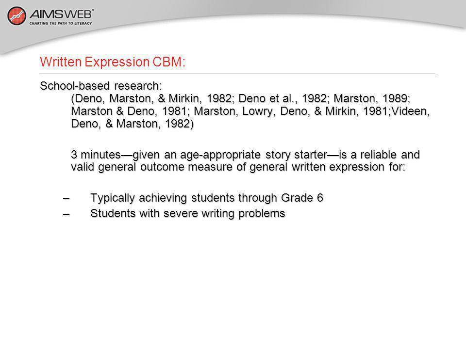 Written Expression CBM: School-based research: (Deno, Marston, & Mirkin, 1982; Deno et al., 1982; Marston, 1989; Marston & Deno, 1981; Marston, Lowry, Deno, & Mirkin, 1981;Videen, Deno, & Marston, 1982) 3 minutes—given an age-appropriate story starter—is a reliable and valid general outcome measure of general written expression for: –Typically achieving students through Grade 6 –Students with severe writing problems