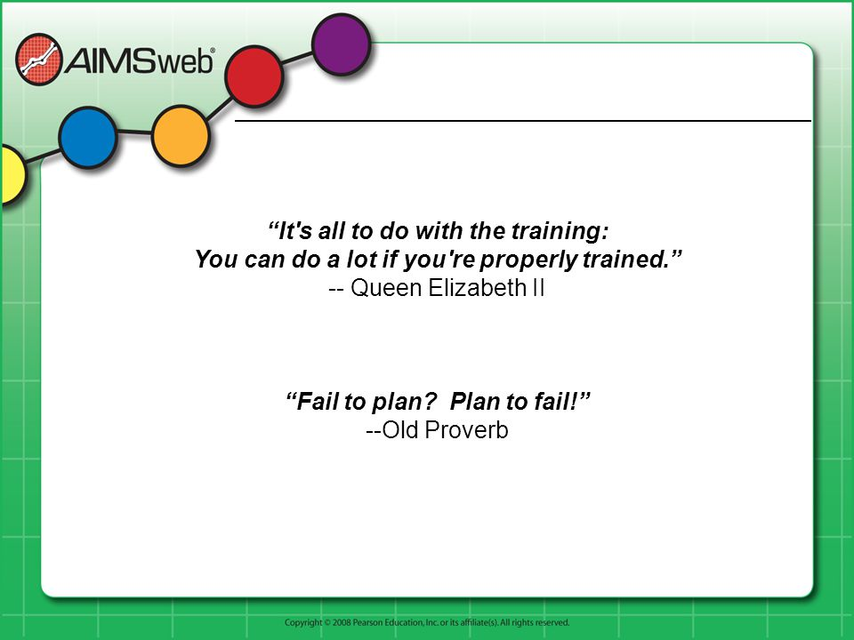 """It's all to do with the training: You can do a lot if you're properly trained."" -- Queen Elizabeth II ""Fail to plan? Plan to fail!"" --Old Proverb"
