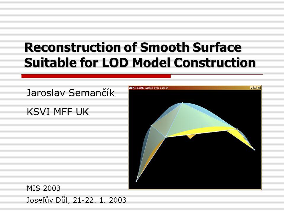 Reconstruction of Smooth Surface Suitable for LOD Model Construction Jaroslav Semančík KSVI MFF UK Josefův Důl, 21-22.