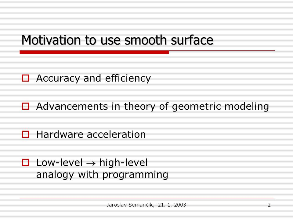 Jaroslav Semančík, 21. 1. 20032 Motivation to use smooth surface  Accuracy and efficiency  Advancements in theory of geometric modeling  Hardware a