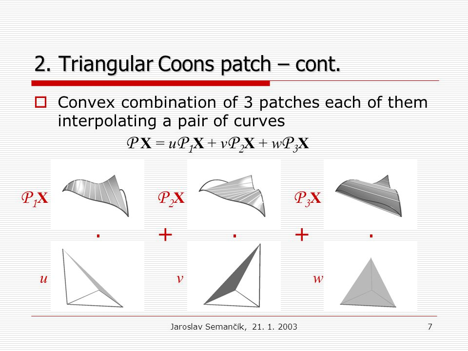 Jaroslav Semančík, 21. 1. 20037 2. Triangular Coons patch – cont.  Convex combination of 3 patches each of them interpolating a pair of curves... ++