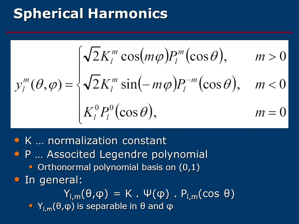 Spherical Harmonics K … normalization constant K … normalization constant P … Associted Legendre polynomial P … Associted Legendre polynomial  Orthonormal polynomial basis on (0,1) In general: In general: Y l,m (θ,φ) = K.