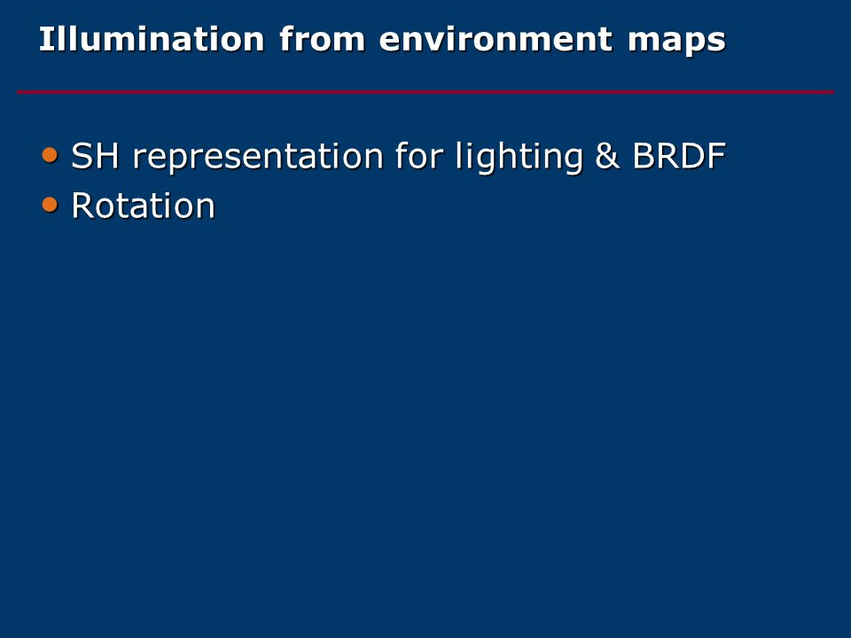 Illumination from environment maps SH representation for lighting & BRDF SH representation for lighting & BRDF Rotation Rotation