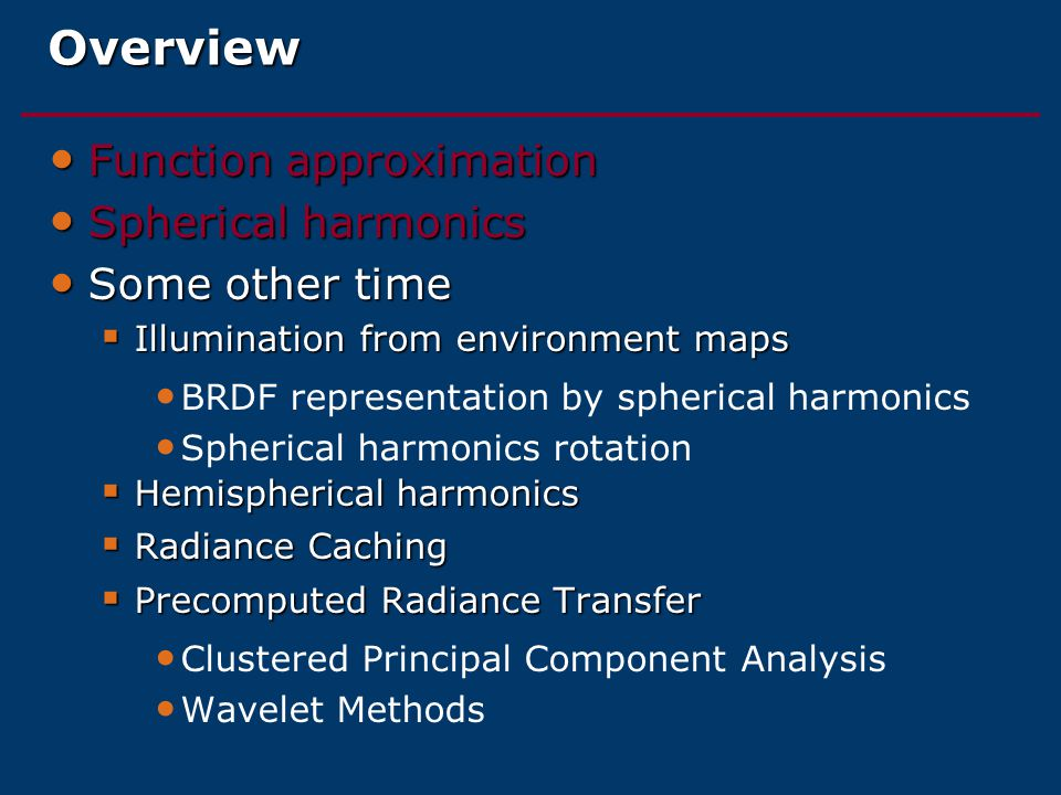 Overview Function approximation Function approximation Spherical harmonics Spherical harmonics Some other time Some other time  Illumination from environment maps BRDF representation by spherical harmonics Spherical harmonics rotation  Hemispherical harmonics  Radiance Caching  Precomputed Radiance Transfer Clustered Principal Component Analysis Wavelet Methods