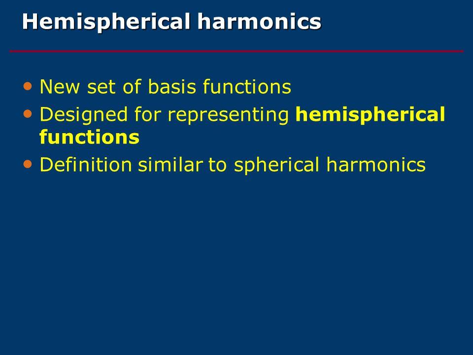 Hemispherical harmonics New set of basis functions Designed for representing hemispherical functions Definition similar to spherical harmonics
