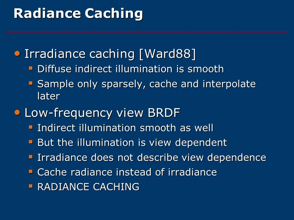 Radiance Caching Irradiance caching [Ward88] Irradiance caching [Ward88]  Diffuse indirect illumination is smooth  Sample only sparsely, cache and interpolate later Low-frequency view BRDF Low-frequency view BRDF  Indirect illumination smooth as well  But the illumination is view dependent  Irradiance does not describe view dependence  Cache radiance instead of irradiance  RADIANCE CACHING