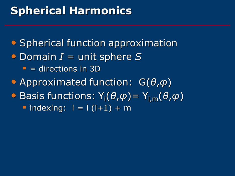 Spherical Harmonics Spherical function approximation Spherical function approximation Domain I = unit sphere S Domain I = unit sphere S  = directions in 3D Approximated function: G(θ,φ) Approximated function: G(θ,φ) Basis functions: Y i (θ,φ)= Y l,m (θ,φ) Basis functions: Y i (θ,φ)= Y l,m (θ,φ)  indexing: i = l (l+1) + m