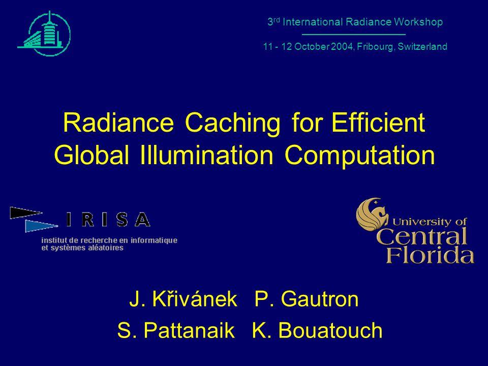 1 Radiance Workshop 2004 – Fribourg, Switzerland Radiance Caching for Efficient Global Illumination Computation J.