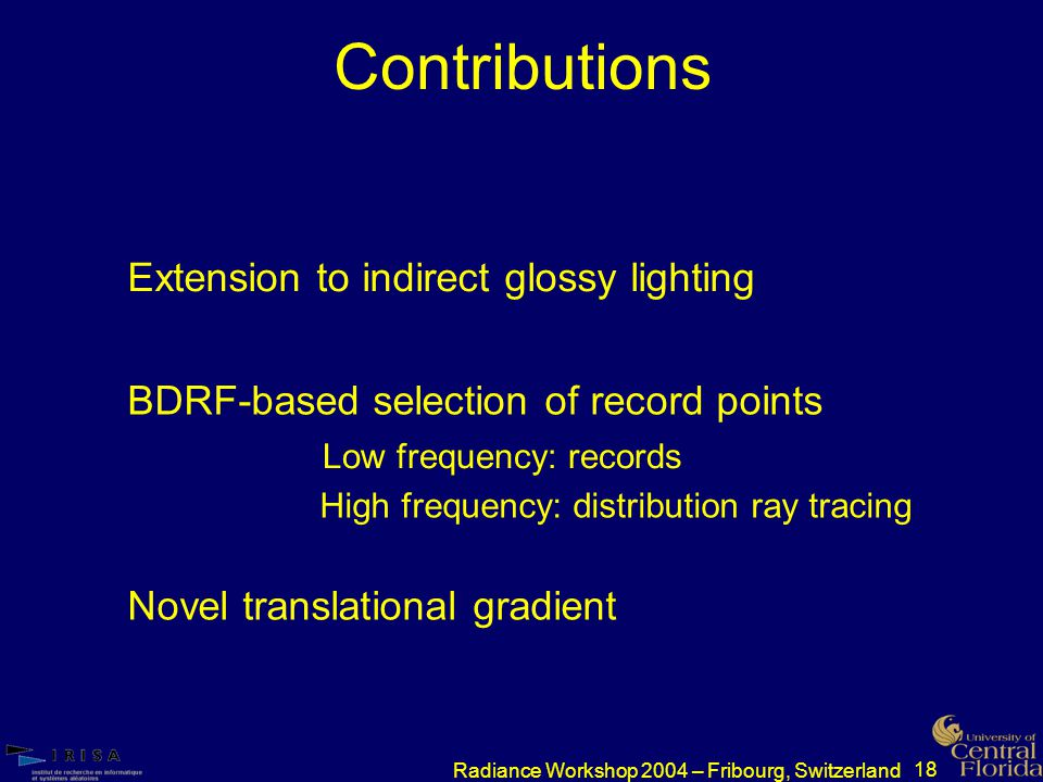 18 Radiance Workshop 2004 – Fribourg, Switzerland Contributions BDRF-based selection of record points Novel translational gradient Extension to indirect glossy lighting Low frequency: records High frequency: distribution ray tracing