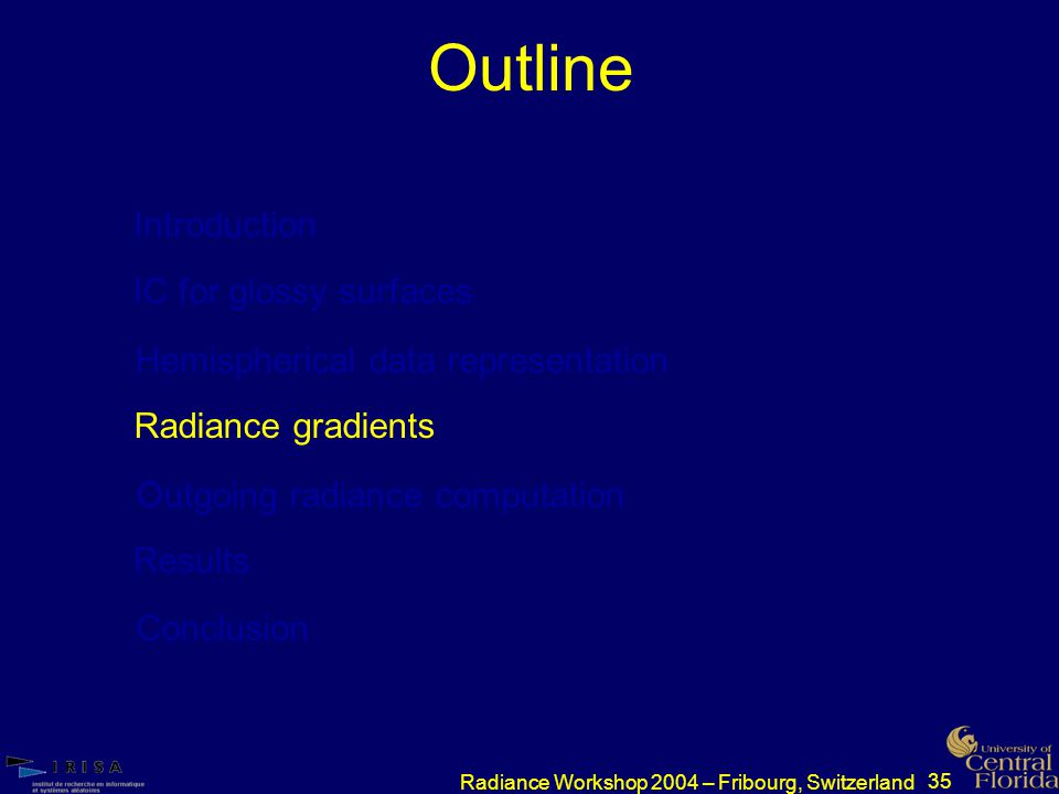 35 Radiance Workshop 2004 – Fribourg, Switzerland Outline Introduction IC for glossy surfaces Hemispherical data representation Radiance gradients Outgoing radiance computation Results Conclusion