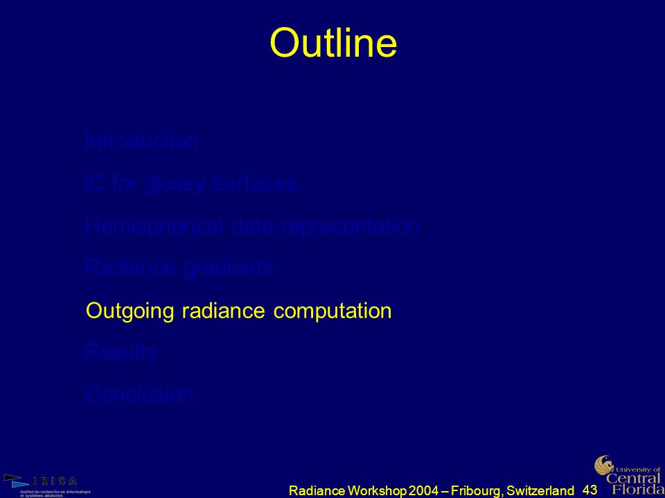 43 Radiance Workshop 2004 – Fribourg, Switzerland Outline Introduction IC for glossy surfaces Hemispherical data representation Radiance gradients Outgoing radiance computation Results Conclusion