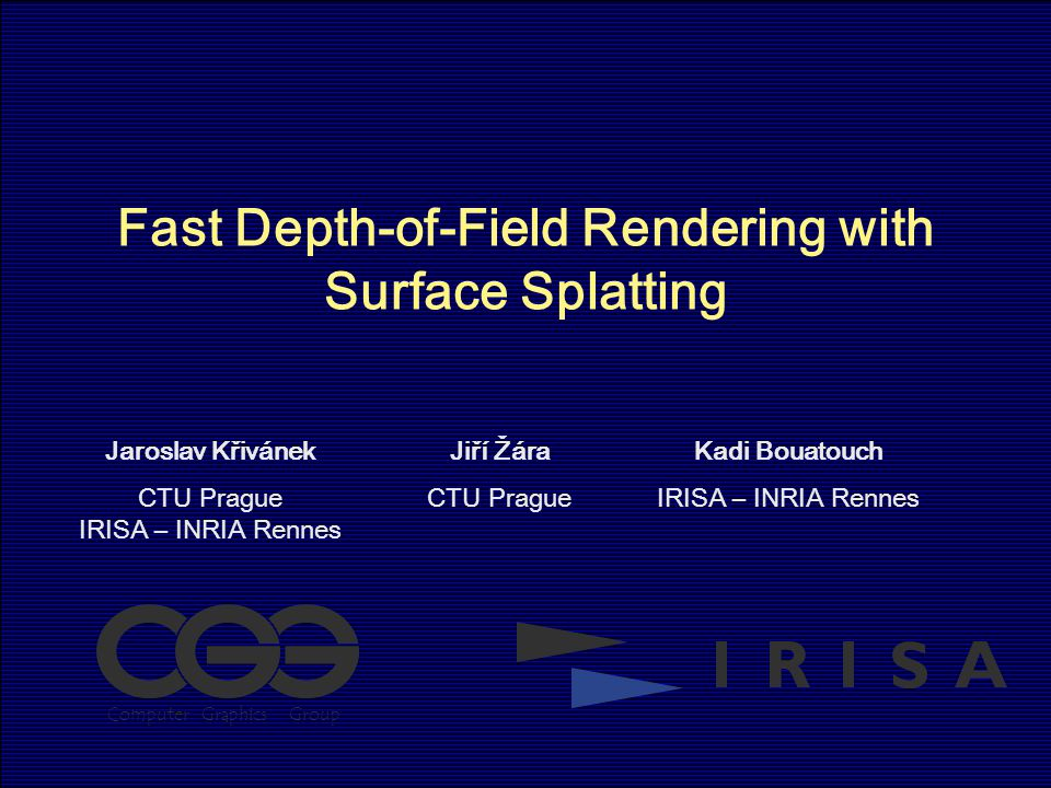 Fast Depth-of-Field Rendering with Surface Splatting Jaroslav Křivánek CTU Prague IRISA – INRIA Rennes Jiří Žára CTU Prague Kadi Bouatouch IRISA – INRIA Rennes ComputerGraphicsGroup