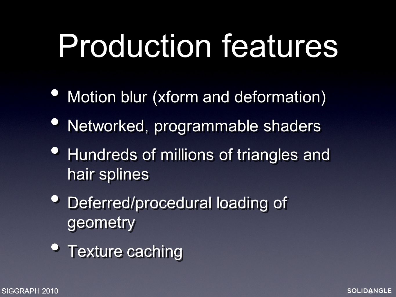 Production features Motion blur (xform and deformation) Networked, programmable shaders Hundreds of millions of triangles and hair splines Deferred/procedural loading of geometry Texture caching Motion blur (xform and deformation) Networked, programmable shaders Hundreds of millions of triangles and hair splines Deferred/procedural loading of geometry Texture caching SIGGRAPH 2010