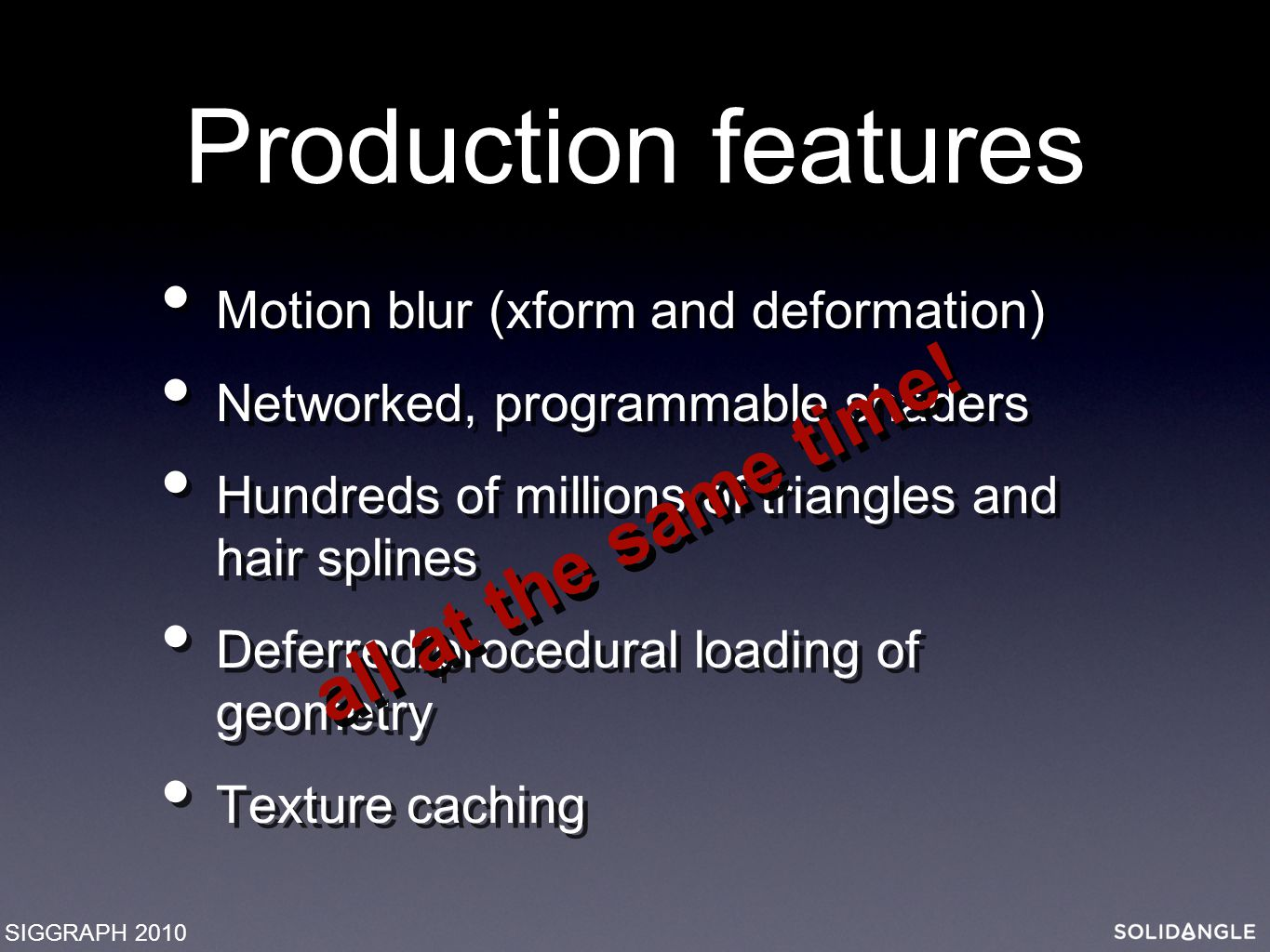 Production features Motion blur (xform and deformation) Networked, programmable shaders Hundreds of millions of triangles and hair splines Deferred/procedural loading of geometry Texture caching Motion blur (xform and deformation) Networked, programmable shaders Hundreds of millions of triangles and hair splines Deferred/procedural loading of geometry Texture caching SIGGRAPH 2010 all at the same time!