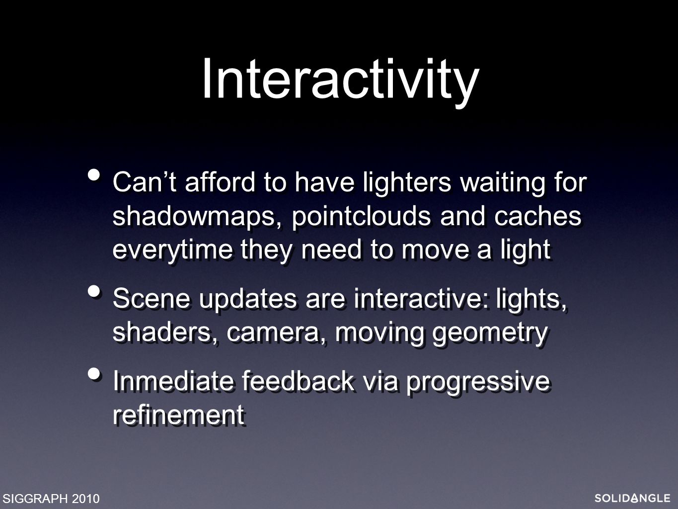 Interactivity Can't afford to have lighters waiting for shadowmaps, pointclouds and caches everytime they need to move a light Scene updates are interactive: lights, shaders, camera, moving geometry Inmediate feedback via progressive refinement Can't afford to have lighters waiting for shadowmaps, pointclouds and caches everytime they need to move a light Scene updates are interactive: lights, shaders, camera, moving geometry Inmediate feedback via progressive refinement SIGGRAPH 2010