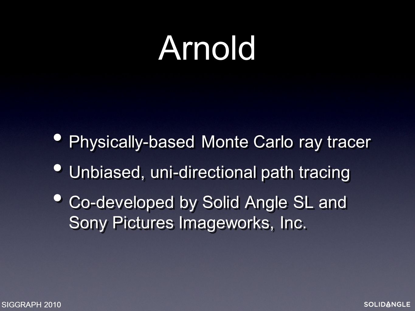 Arnold Physically-based Monte Carlo ray tracer Unbiased, uni-directional path tracing Co-developed by Solid Angle SL and Sony Pictures Imageworks, Inc.